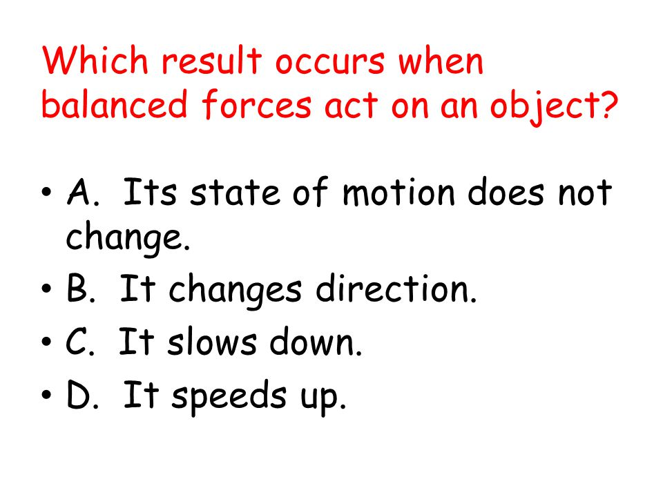 Which result occurs when balanced forces act on an object