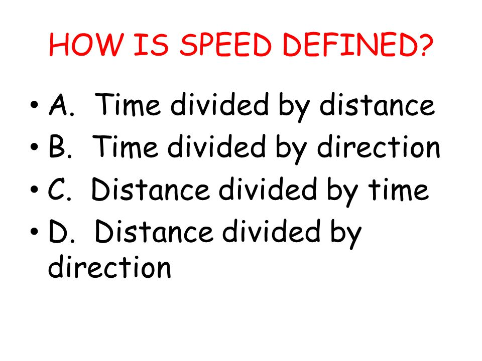 HOW IS SPEED DEFINED A. Time divided by distance. B. Time divided by direction. C. Distance divided by time.