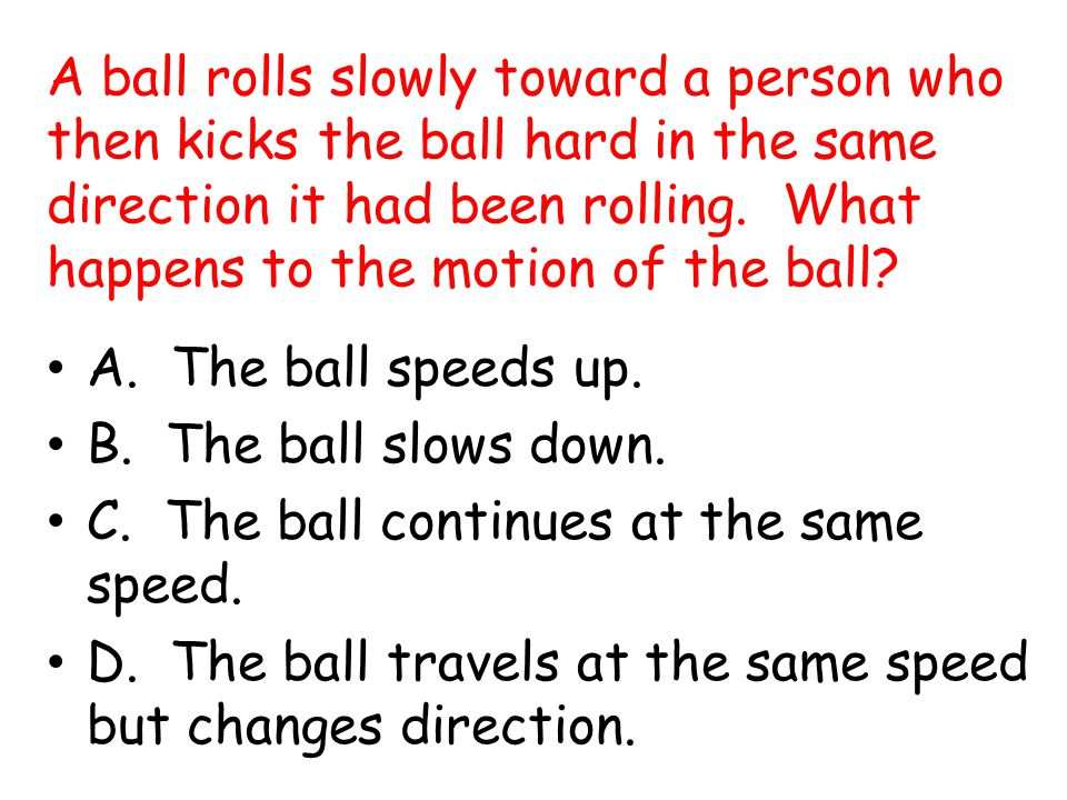 A ball rolls slowly toward a person who then kicks the ball hard in the same direction it had been rolling. What happens to the motion of the ball
