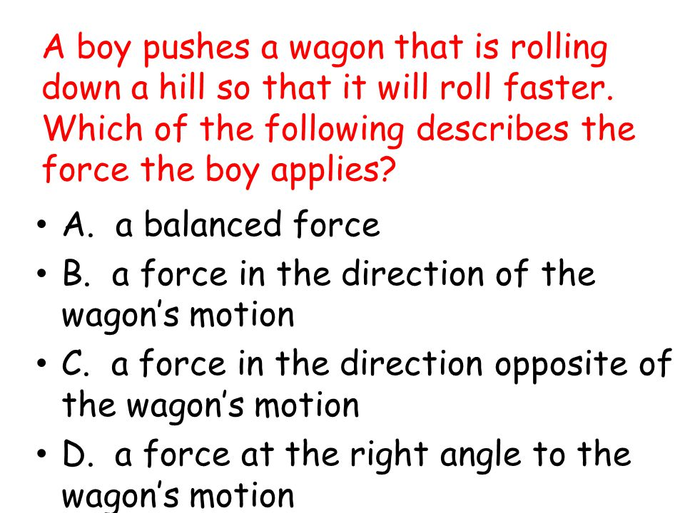 A boy pushes a wagon that is rolling down a hill so that it will roll faster. Which of the following describes the force the boy applies