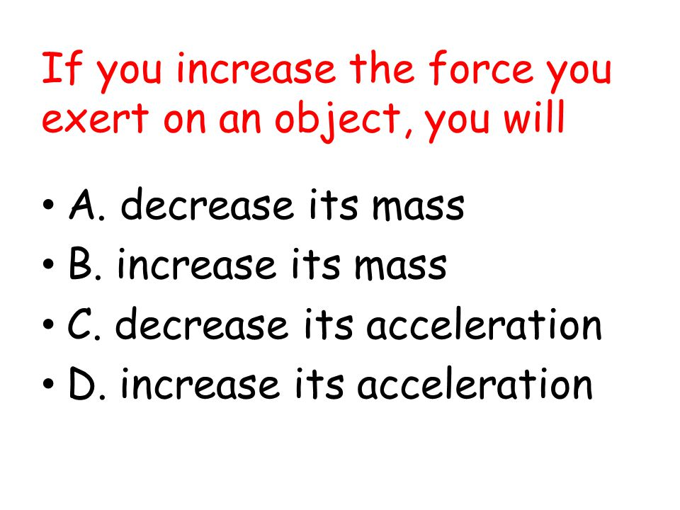 If you increase the force you exert on an object, you will