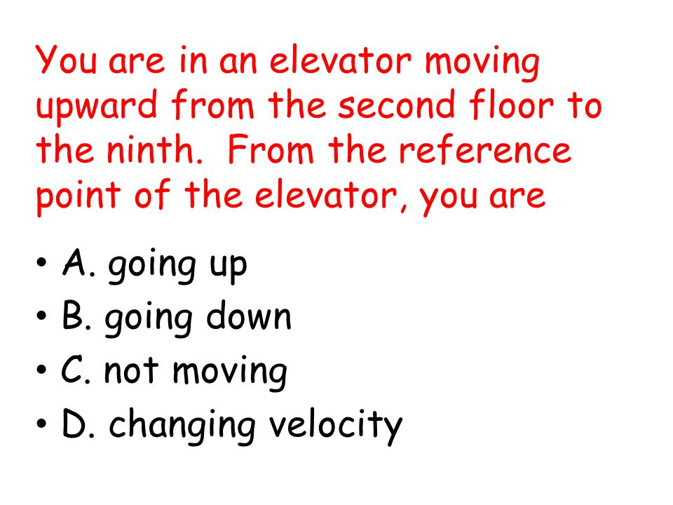 You are in an elevator moving upward from the second floor to the ninth. From the reference point of the elevator, you are