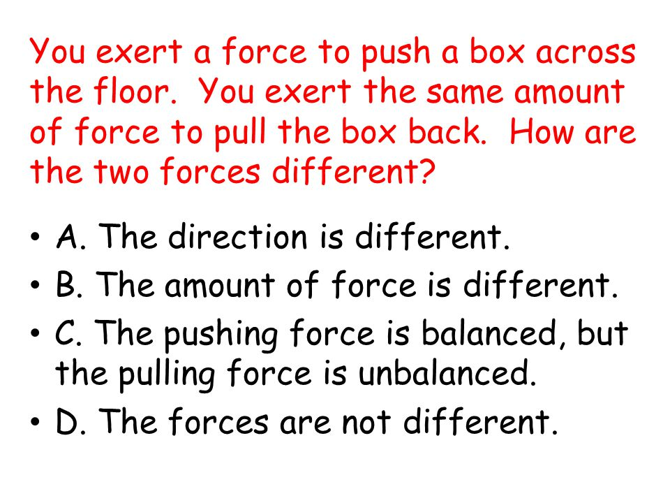You exert a force to push a box across the floor
