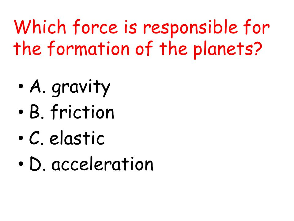 Which force is responsible for the formation of the planets