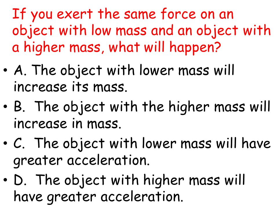 If you exert the same force on an object with low mass and an object with a higher mass, what will happen