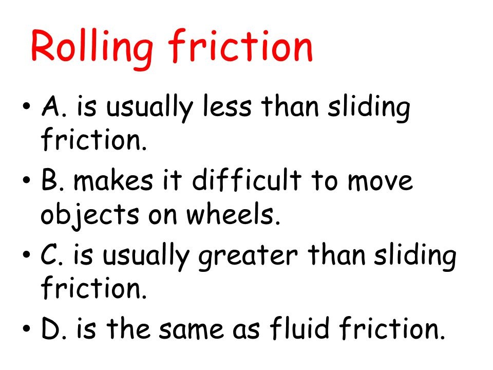 Rolling friction A. is usually less than sliding friction.