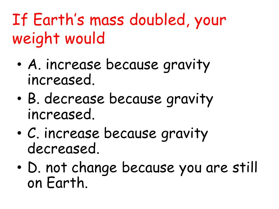 If Earth's mass doubled, your weight would