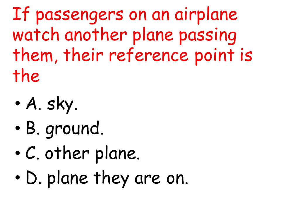 If passengers on an airplane watch another plane passing them, their reference point is the