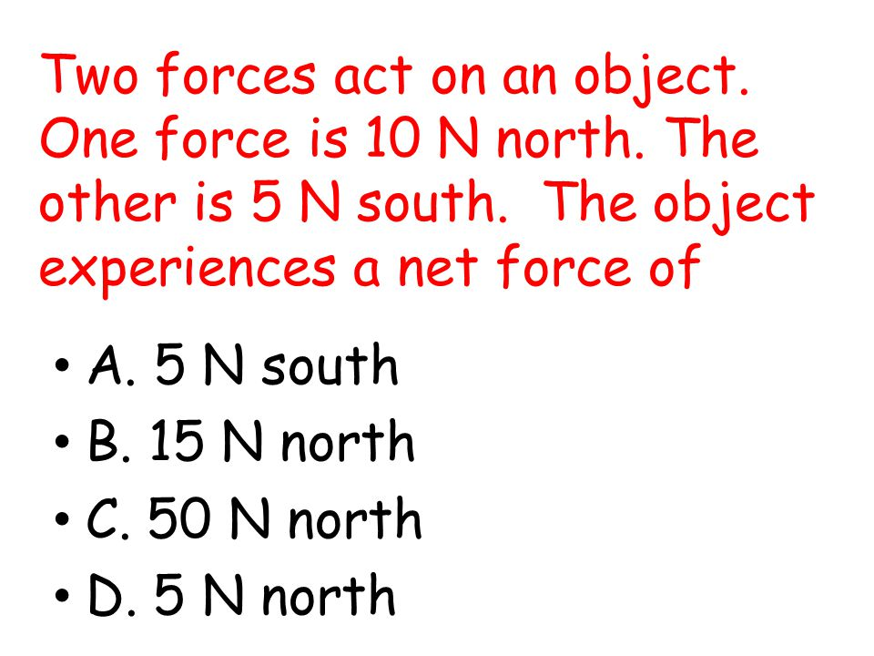 Two forces act on an object. One force is 10 N north