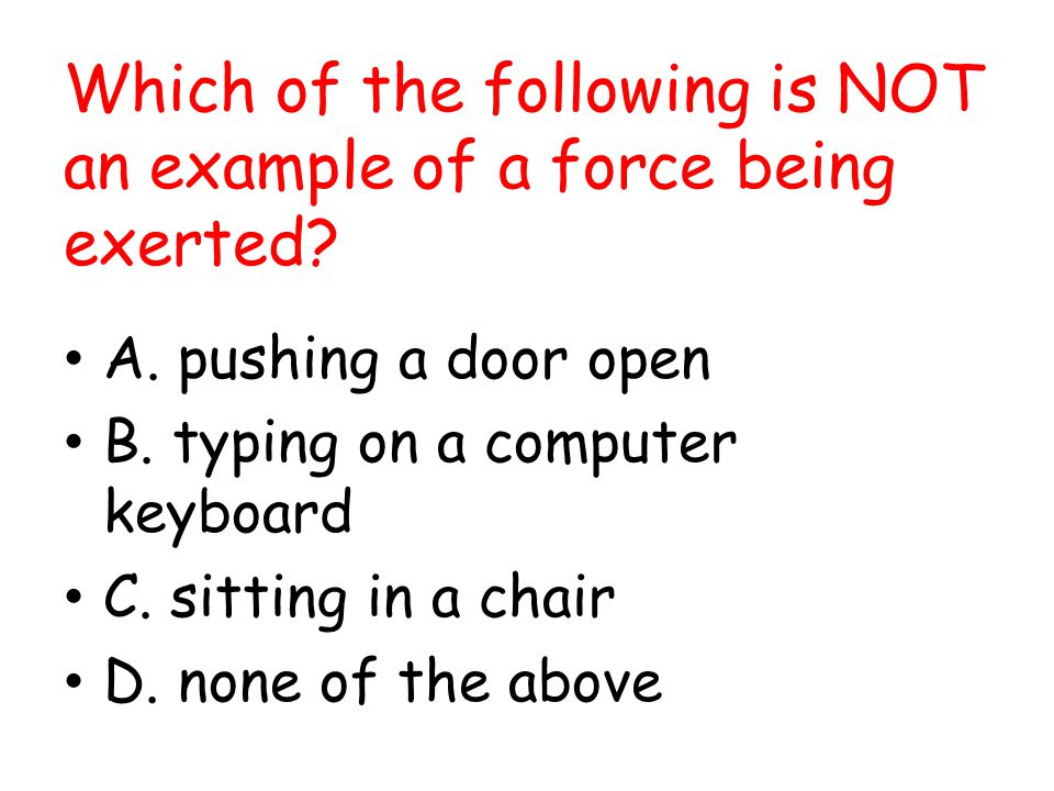 Which of the following is NOT an example of a force being exerted