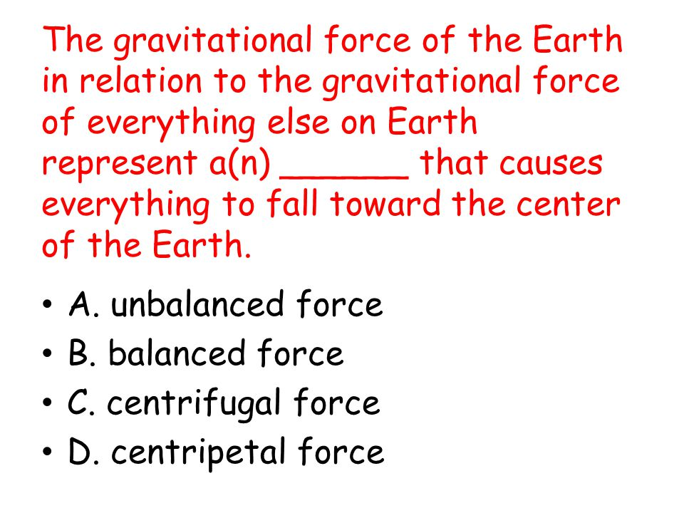 The gravitational force of the Earth in relation to the gravitational force of everything else on Earth represent a(n) ______ that causes everything to fall toward the center of the Earth.