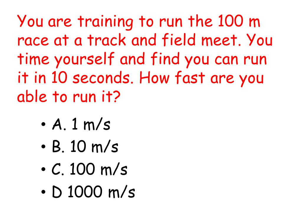 You are training to run the 100 m race at a track and field meet