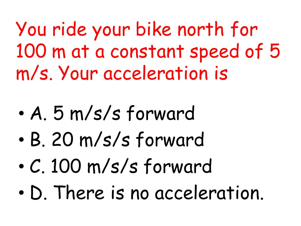 You ride your bike north for 100 m at a constant speed of 5 m/s