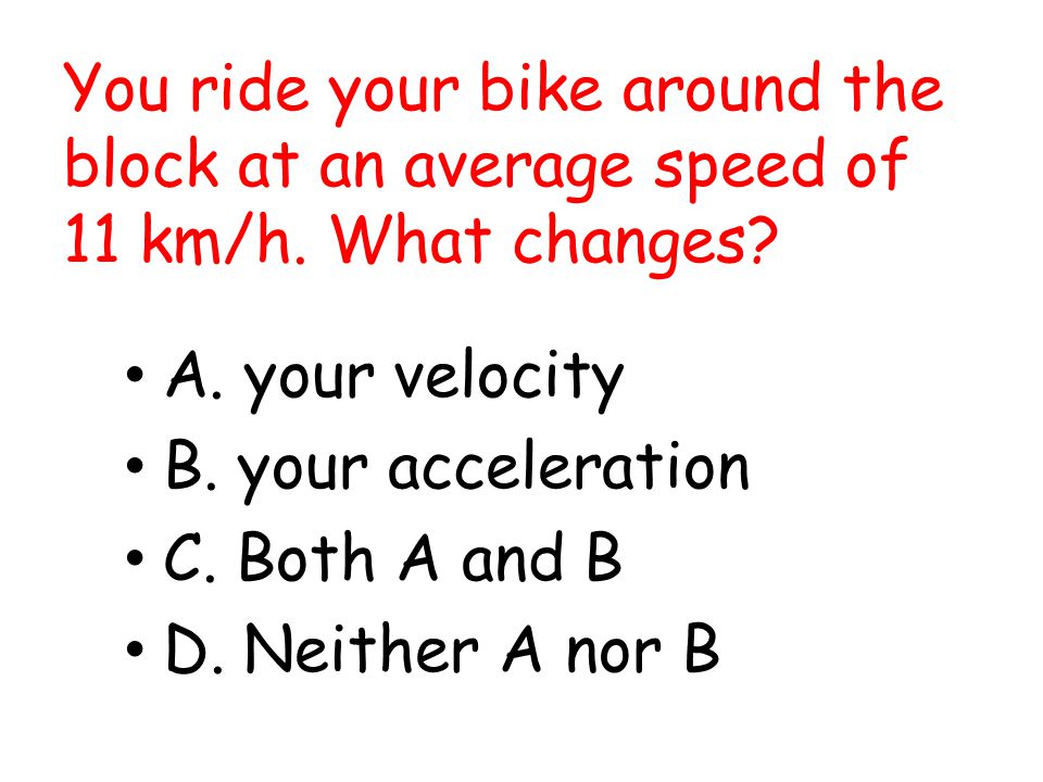 You ride your bike around the block at an average speed of 11 km/h