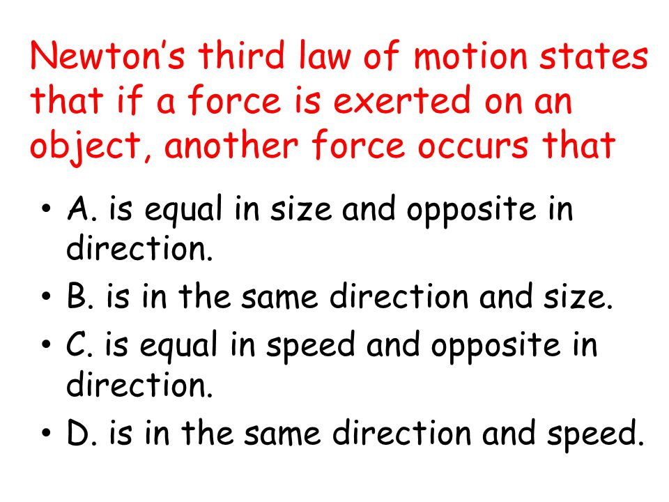 Newton's third law of motion states that if a force is exerted on an object, another force occurs that