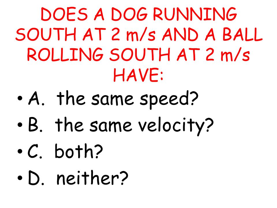A. the same speed B. the same velocity C. both D. neither