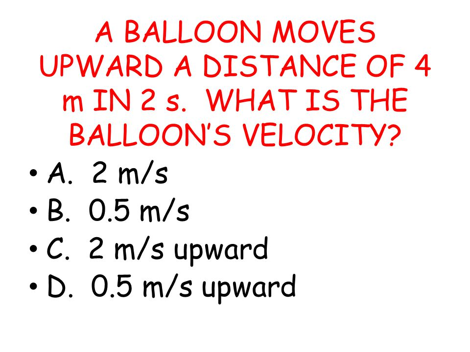 A BALLOON MOVES UPWARD A DISTANCE OF 4 m IN 2 s