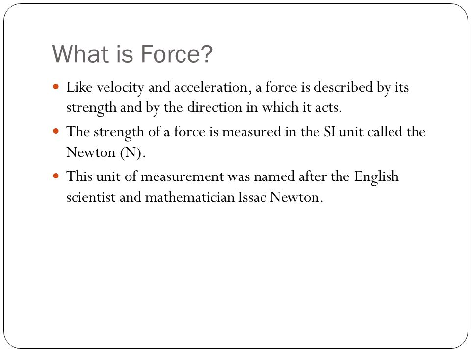 What is Force Like velocity and acceleration, a force is described by its strength and by the direction in which it acts.