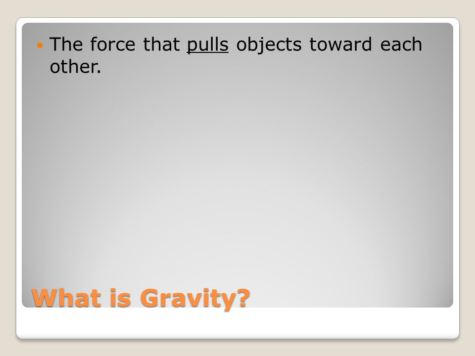 The force that pulls objects toward each other.