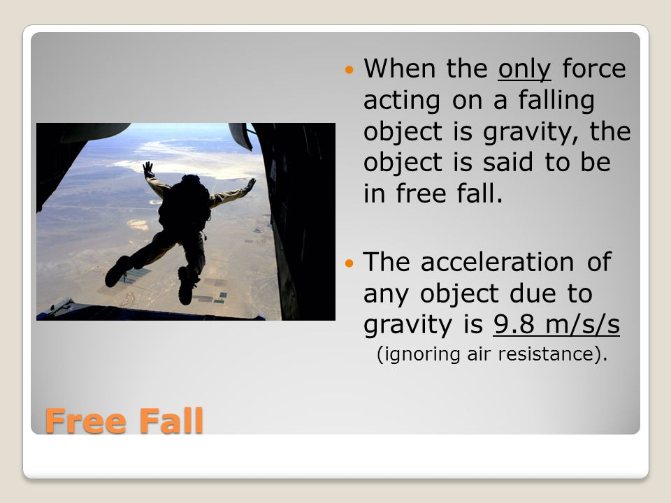 When the only force acting on a falling object is gravity, the object is said to be in free fall.