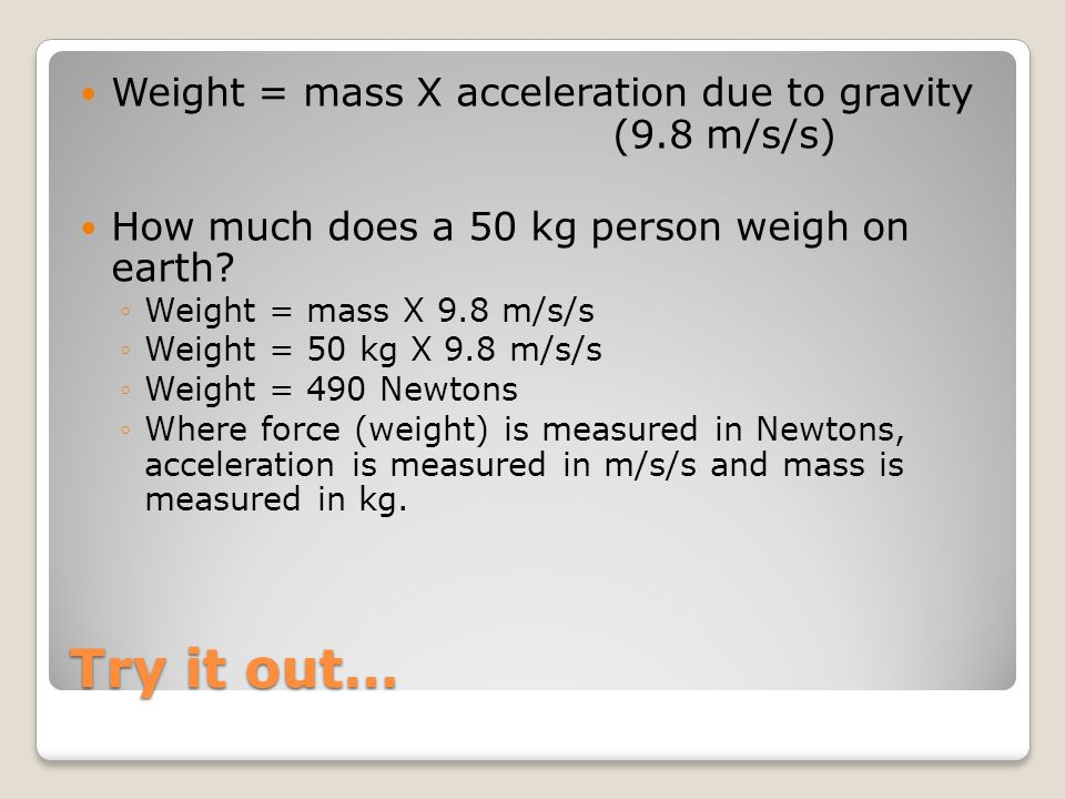 Try it out… Weight = mass X acceleration due to gravity (9.8 m/s/s)