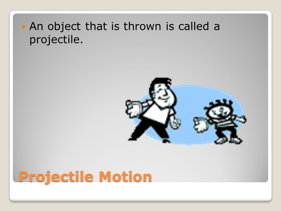 An object that is thrown is called a projectile.