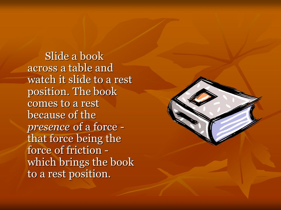 Slide a book across a table and watch it slide to a rest position