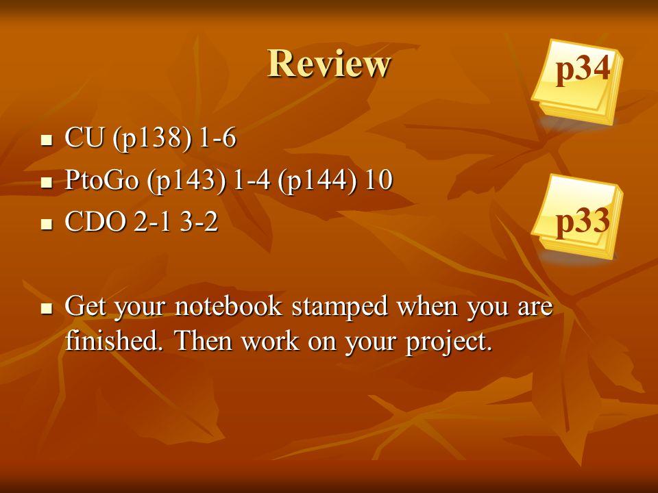 Review p34 p33 CU (p138) 1-6 PtoGo (p143) 1-4 (p144) 10 CDO 2-1 3-2