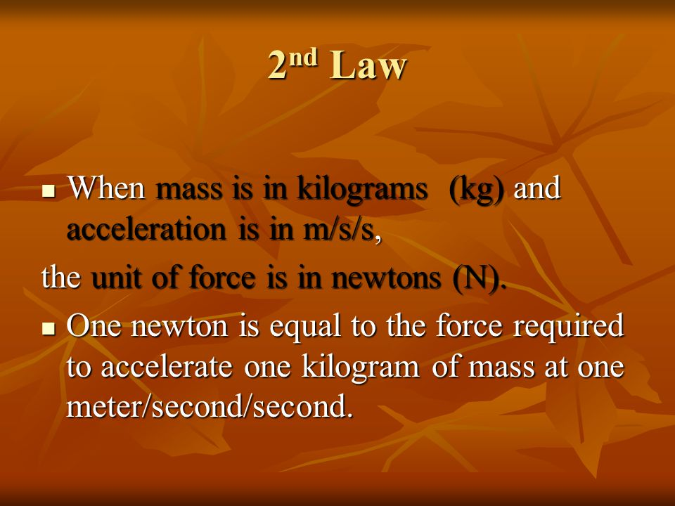 2nd Law When mass is in kilograms (kg) and acceleration is in m/s/s,