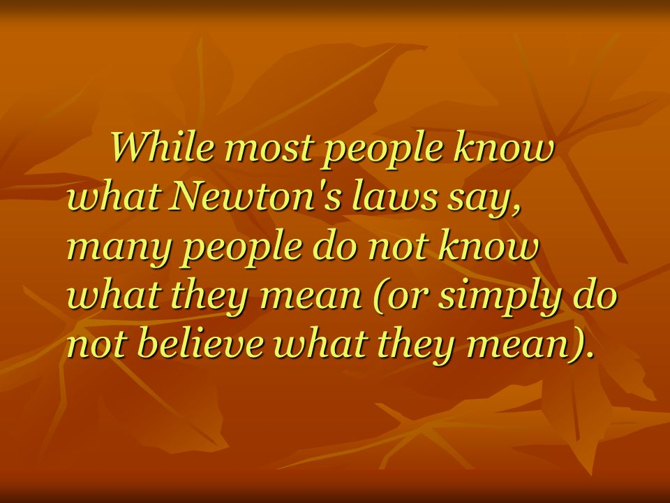 While most people know what Newton s laws say, many people do not know what they mean (or simply do not believe what they mean).