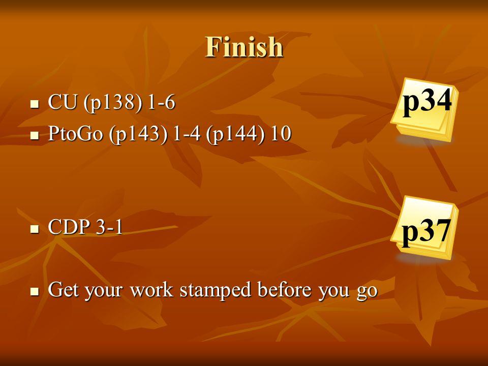 p34 p37 Finish CU (p138) 1-6 PtoGo (p143) 1-4 (p144) 10 CDP 3-1