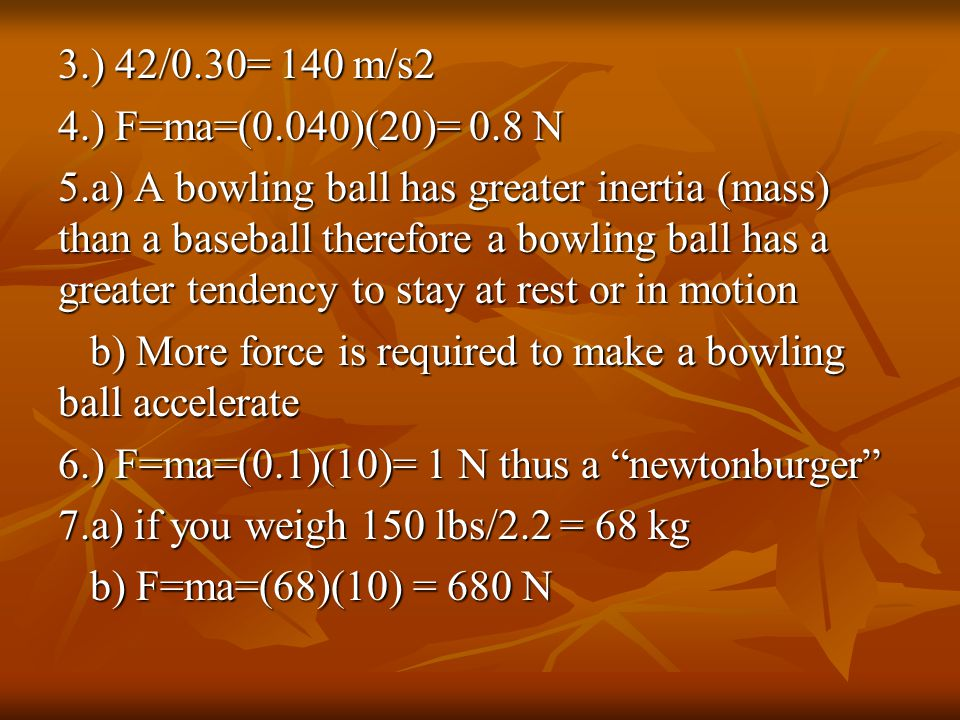 3.) 42/0.30= 140 m/s2 4.) F=ma=(0.040)(20)= 0.8 N 5.a) A bowling ball has greater inertia (mass) than a baseball therefore a bowling ball has a greater tendency to stay at rest or in motion b) More force is required to make a bowling ball accelerate 6.) F=ma=(0.1)(10)= 1 N thus a newtonburger 7.a) if you weigh 150 lbs/2.2 = 68 kg b) F=ma=(68)(10) = 680 N