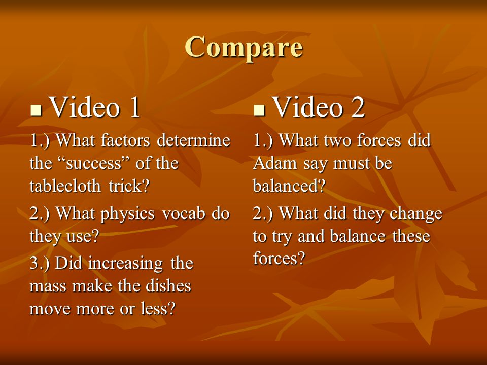 Compare Video 1. 1.) What factors determine the success of the tablecloth trick 2.) What physics vocab do they use