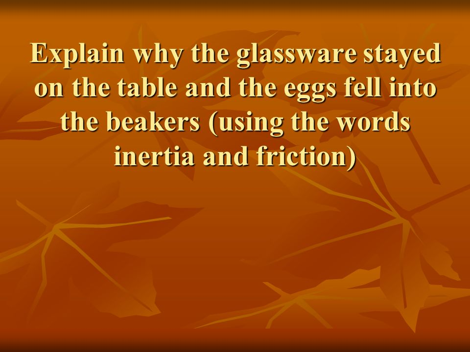Explain why the glassware stayed on the table and the eggs fell into the beakers (using the words inertia and friction)