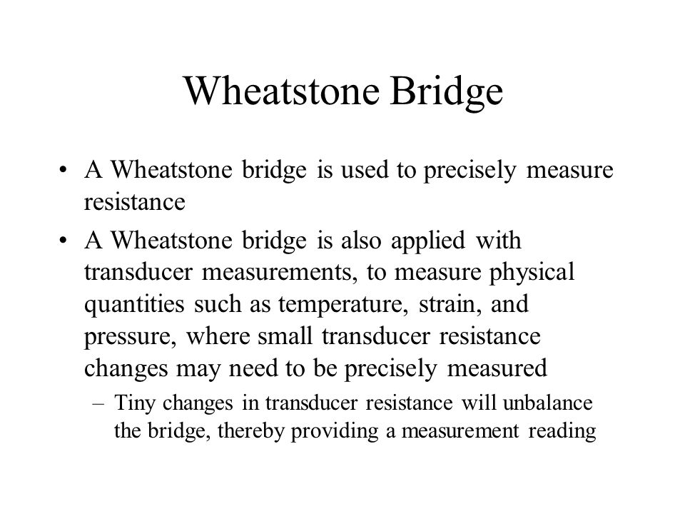 Wheatstone Bridge A Wheatstone bridge is used to precisely measure resistance.