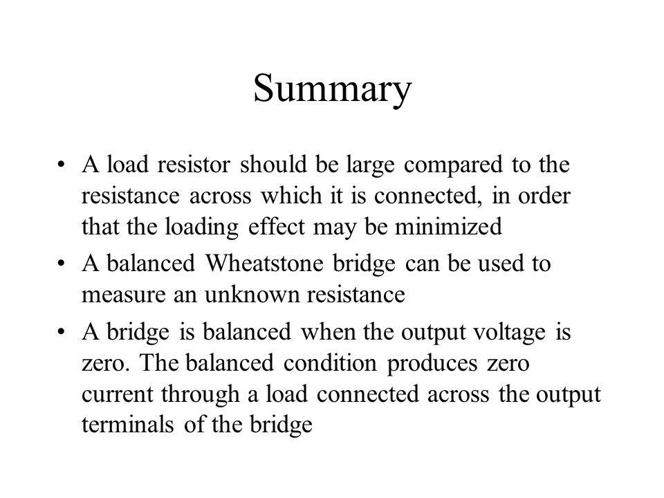 Summary A load resistor should be large compared to the resistance across which it is connected, in order that the loading effect may be minimized.