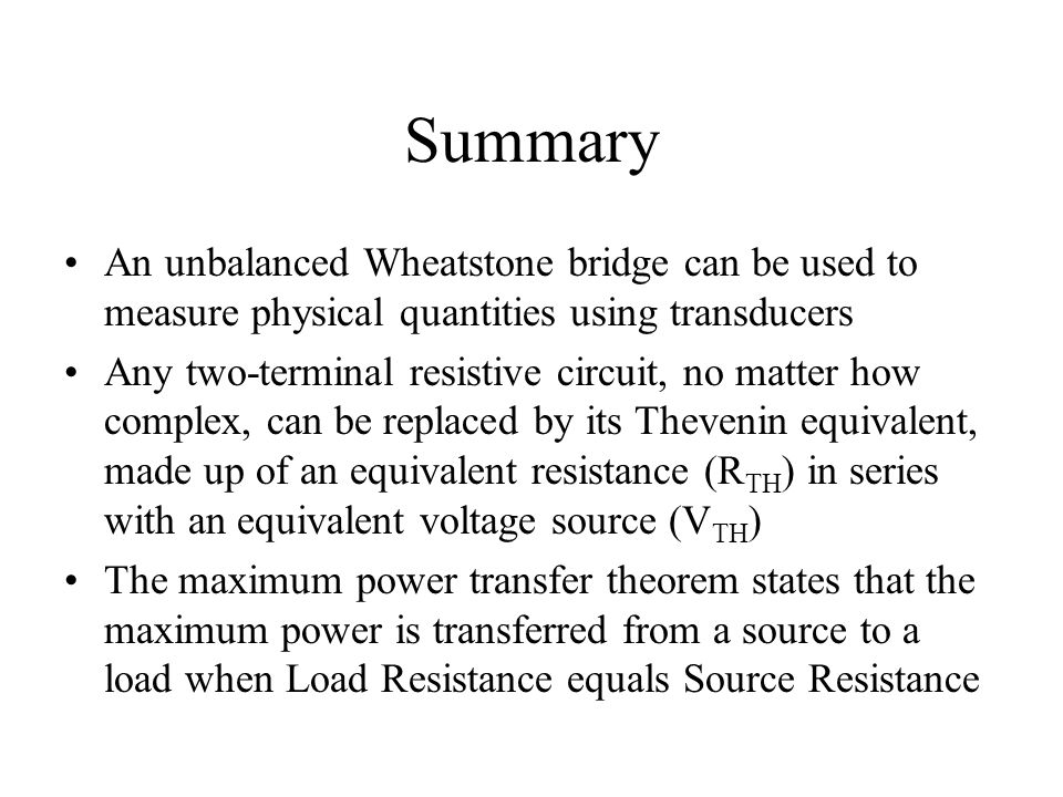 Summary An unbalanced Wheatstone bridge can be used to measure physical quantities using transducers.