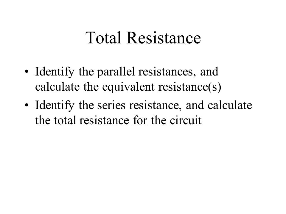 Total Resistance Identify the parallel resistances, and calculate the equivalent resistance(s)