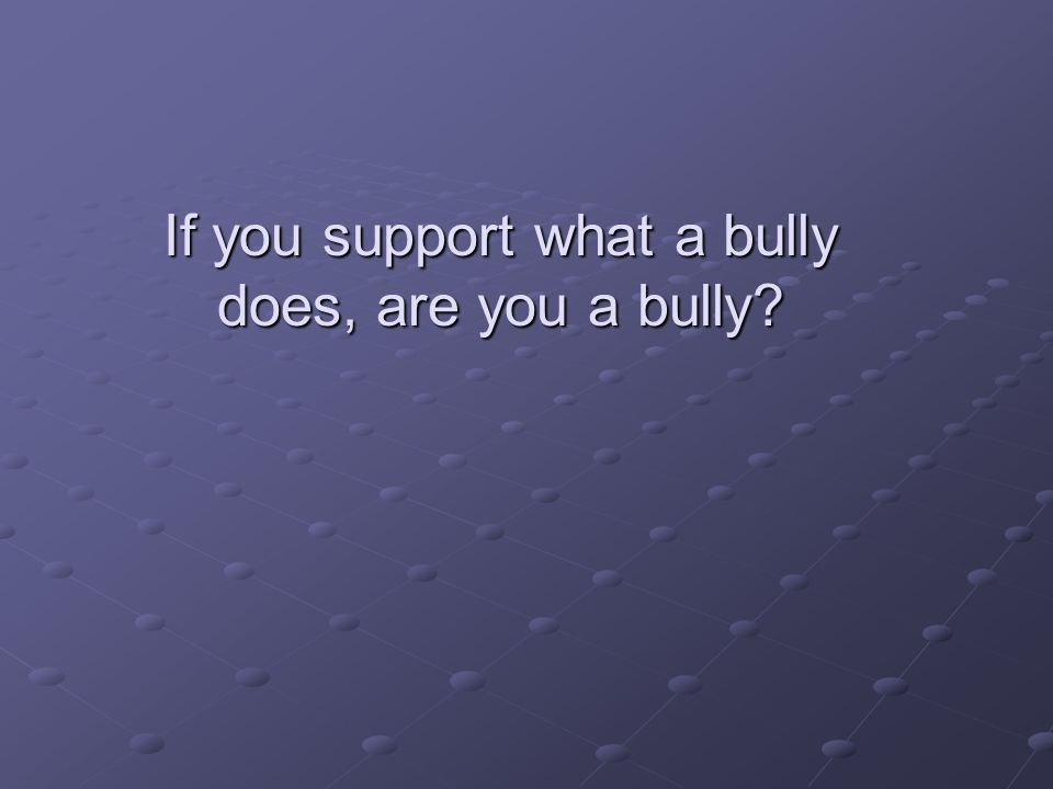 If you support what a bully does, are you a bully