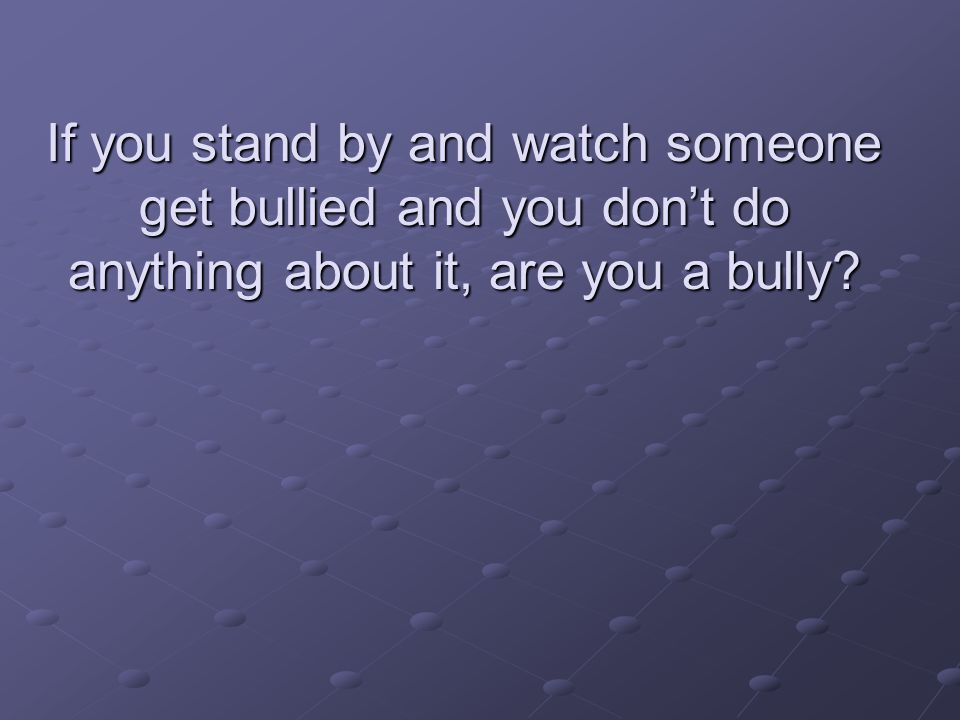If you stand by and watch someone get bullied and you don't do anything about it, are you a bully