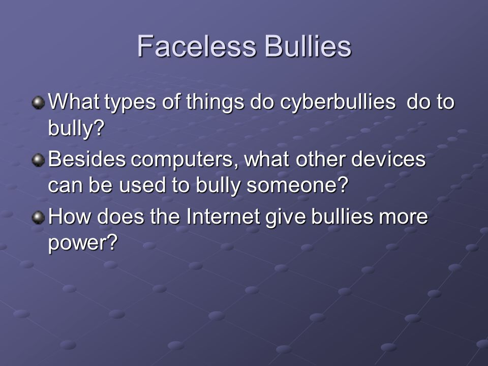 Faceless Bullies What types of things do cyberbullies do to bully