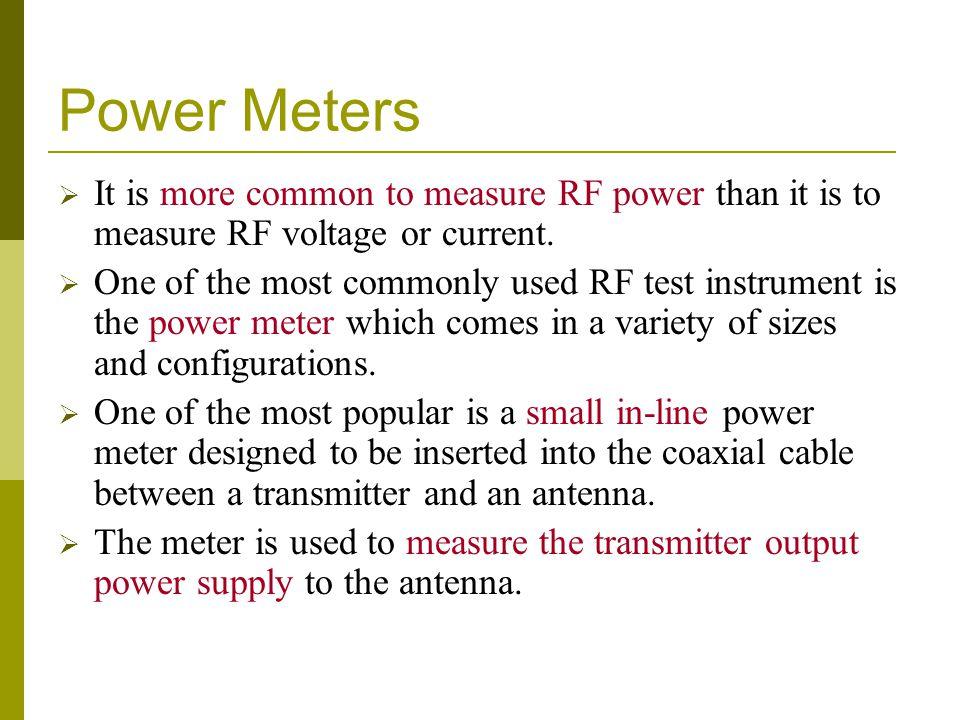 Power Meters It is more common to measure RF power than it is to measure RF voltage or current.