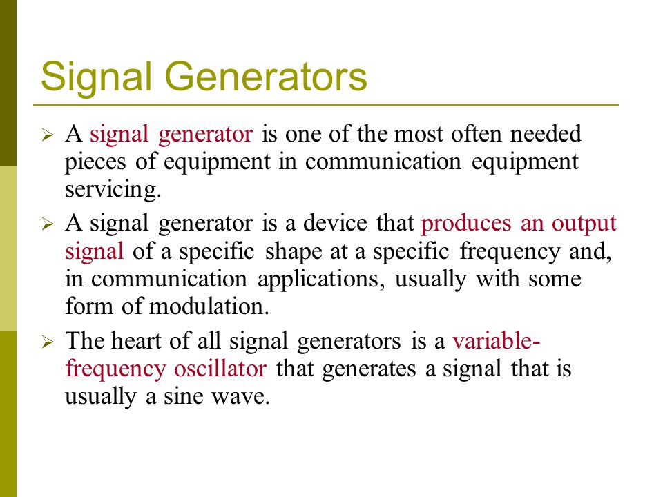 Signal Generators A signal generator is one of the most often needed pieces of equipment in communication equipment servicing.
