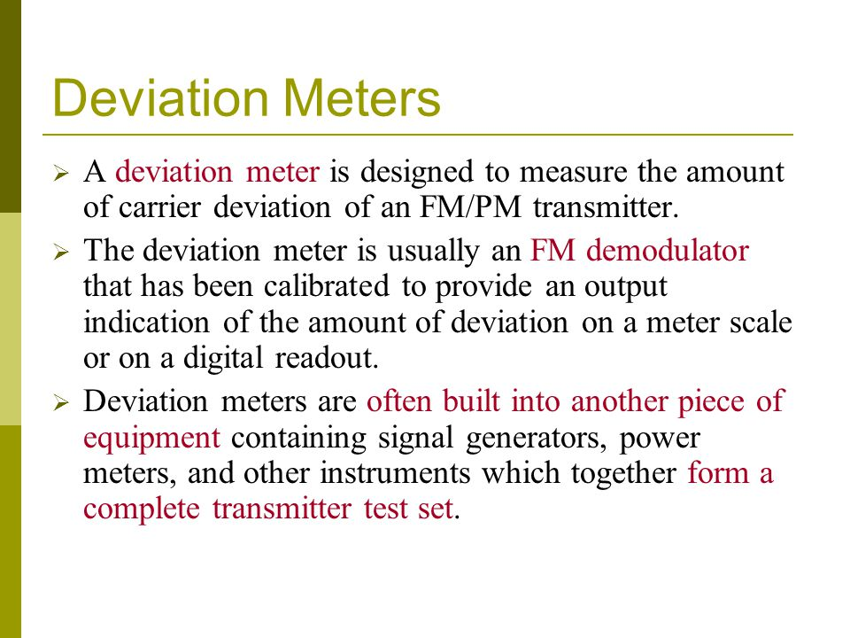 Deviation Meters A deviation meter is designed to measure the amount of carrier deviation of an FM/PM transmitter.