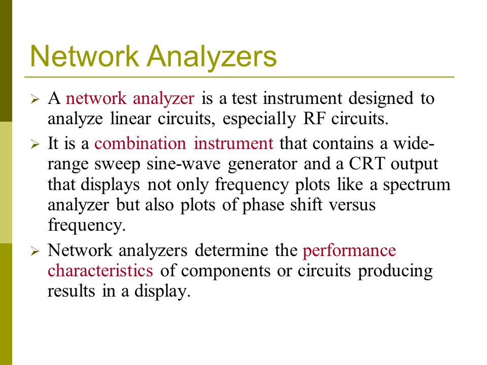 Network Analyzers A network analyzer is a test instrument designed to analyze linear circuits, especially RF circuits.