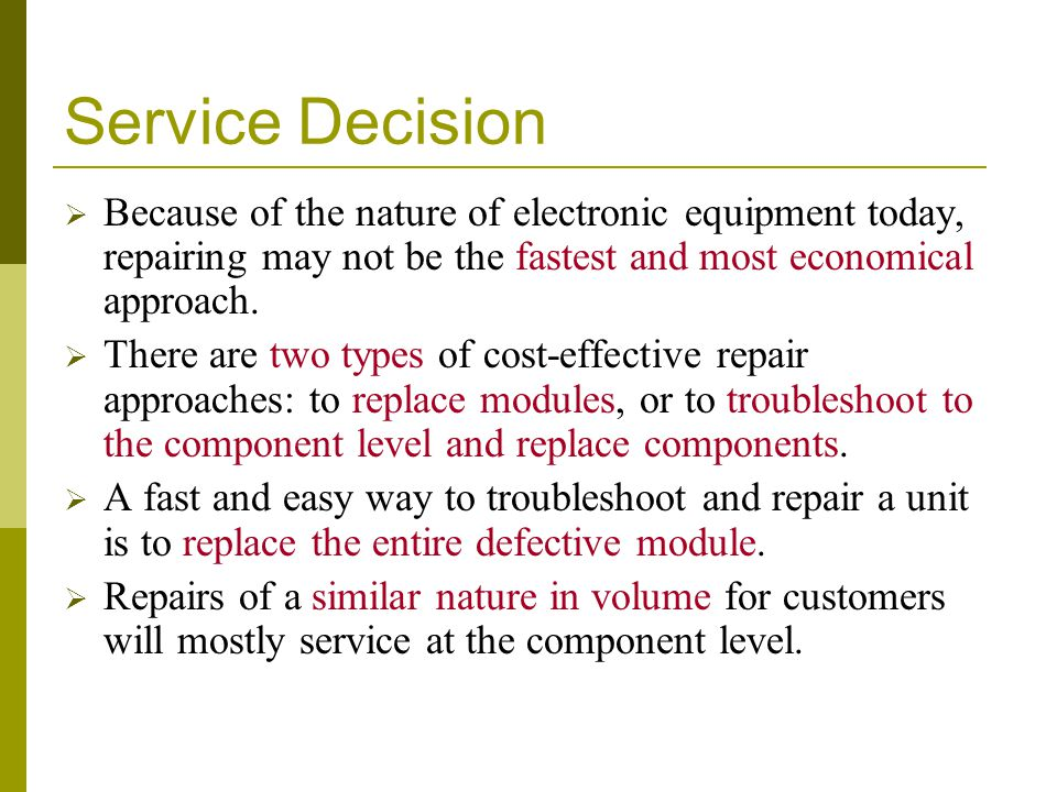 Service Decision Because of the nature of electronic equipment today, repairing may not be the fastest and most economical approach.