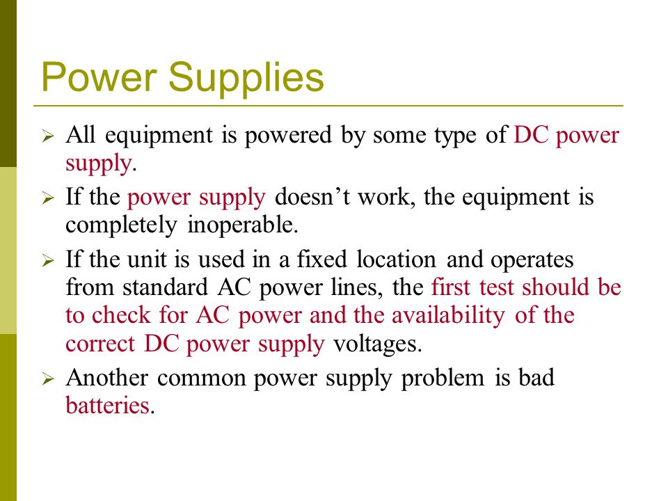 Power Supplies All equipment is powered by some type of DC power supply. If the power supply doesn't work, the equipment is completely inoperable.