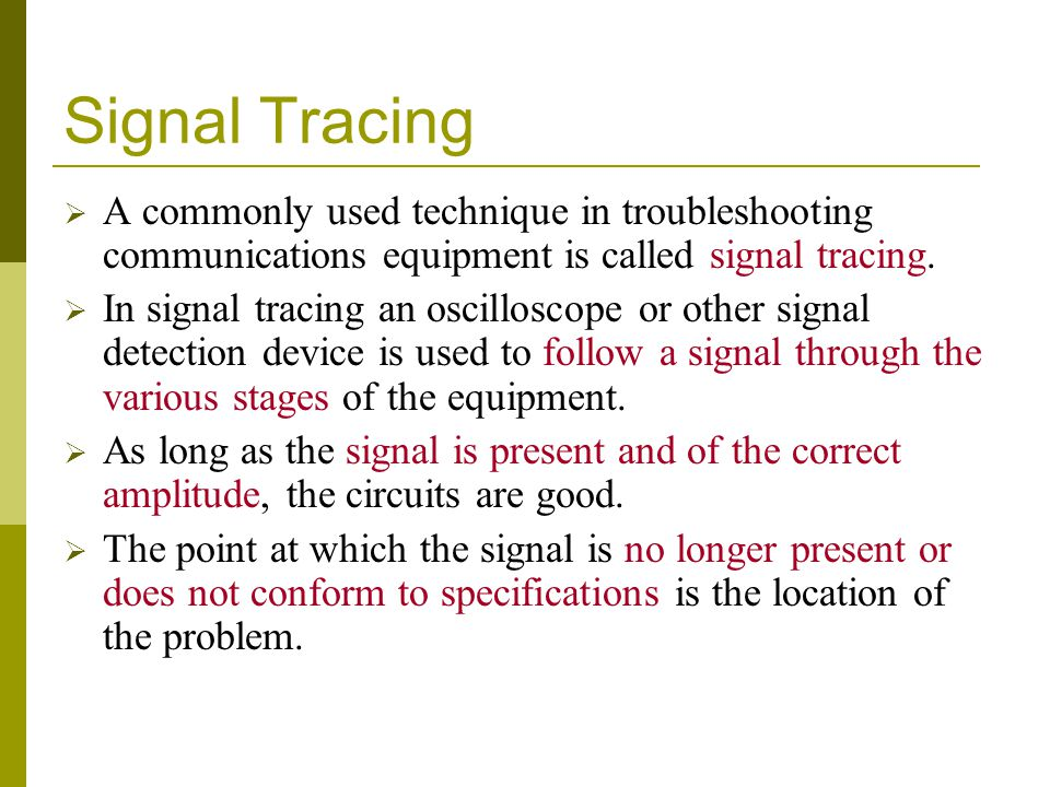 Signal Tracing A commonly used technique in troubleshooting communications equipment is called signal tracing.