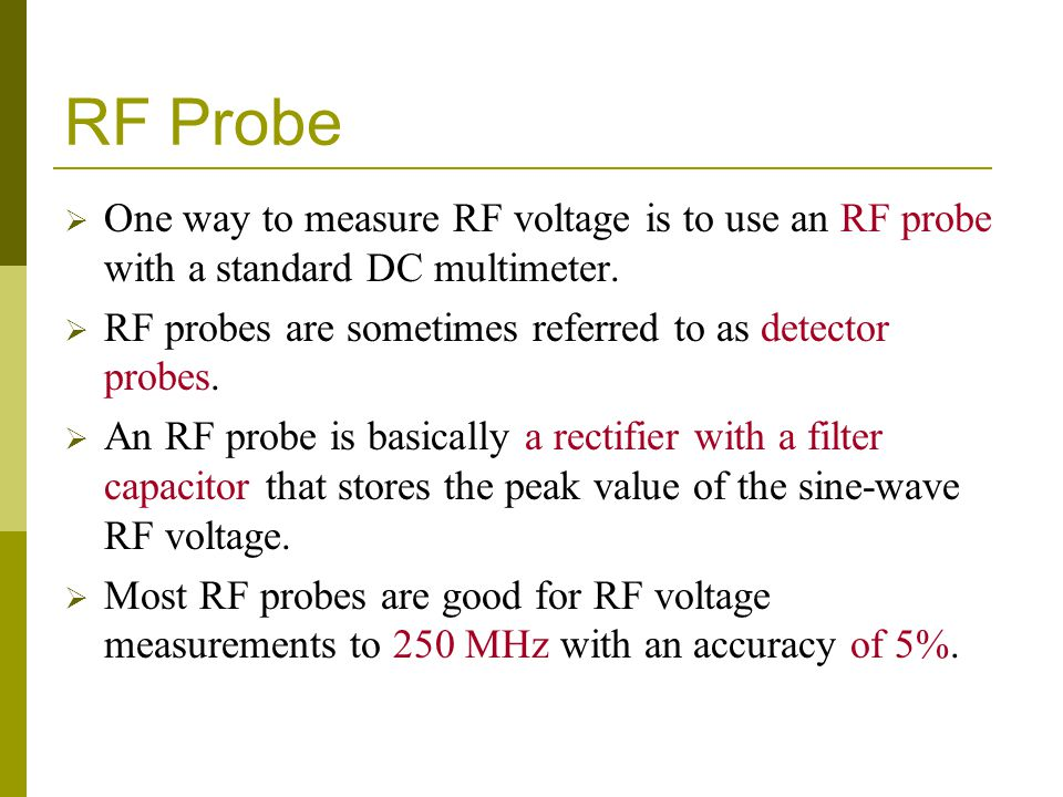 RF Probe One way to measure RF voltage is to use an RF probe with a standard DC multimeter. RF probes are sometimes referred to as detector probes.