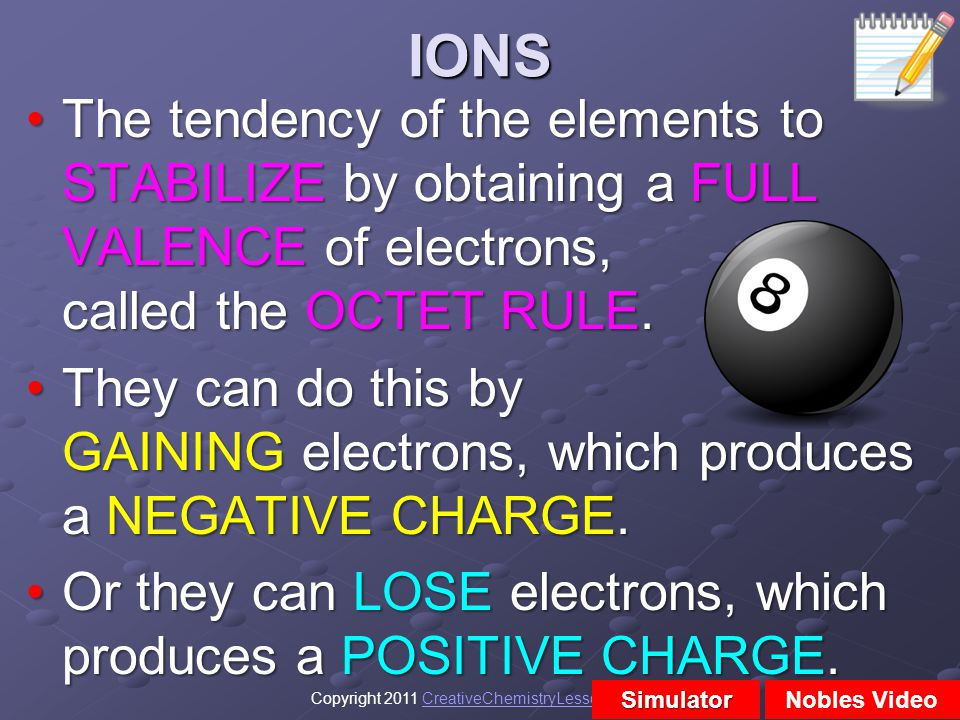 IONS The tendency of the elements to STABILIZE by obtaining a FULL VALENCE of electrons, called the OCTET RULE.